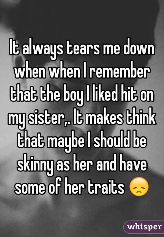 It always tears me down when when I remember that the boy I liked hit on my sister,. It makes think that maybe I should be skinny as her and have some of her traits 😞