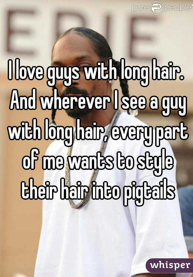 I love guys with long hair. And wherever I see a guy with long hair, every part of me wants to style their hair into pigtails
