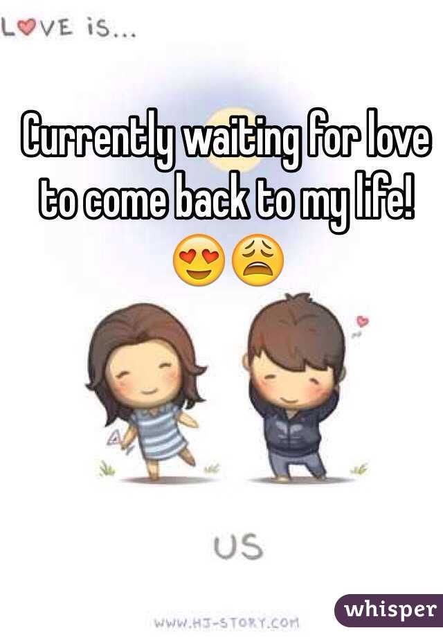 Currently waiting for love to come back to my life! 😍😩