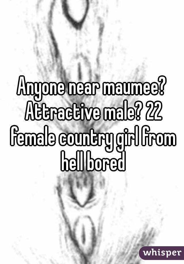 Anyone near maumee? Attractive male? 22 female country girl from hell bored
