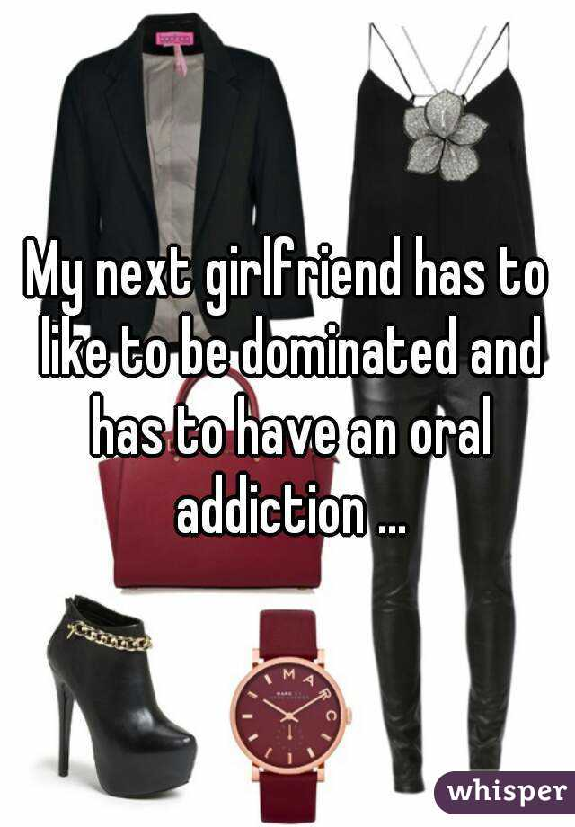 My next girlfriend has to like to be dominated and has to have an oral addiction ...