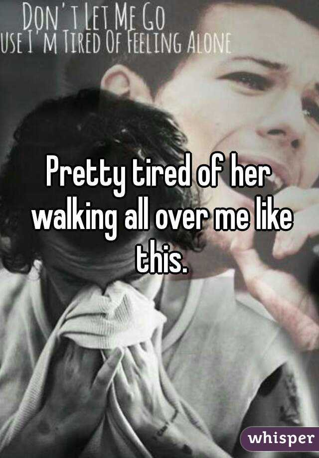 Pretty tired of her walking all over me like this.