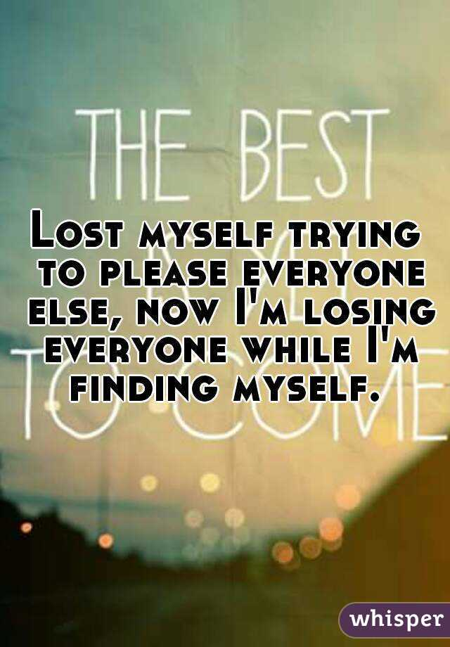 Lost myself trying to please everyone else, now I'm losing everyone while I'm finding myself.