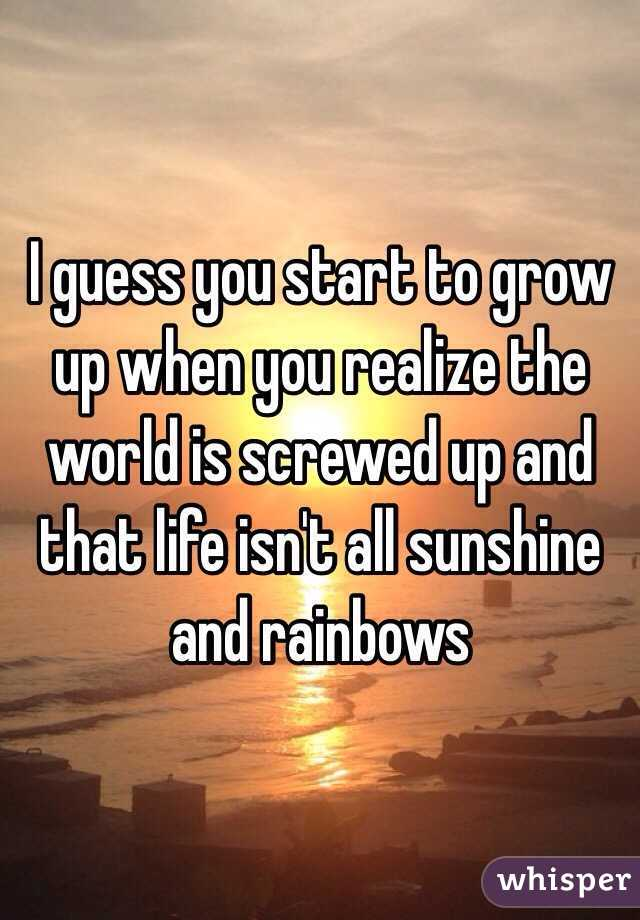 I guess you start to grow up when you realize the world is screwed up and that life isn't all sunshine and rainbows