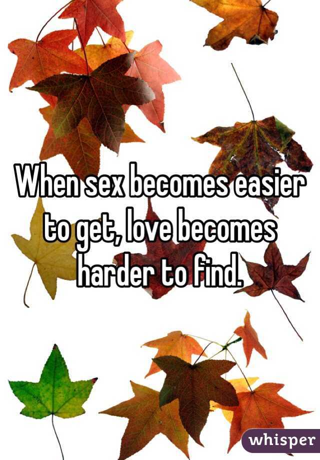 When sex becomes easier to get, love becomes harder to find.