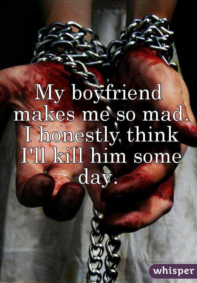 My boyfriend makes me so mad. I honestly think I'll kill him some day.