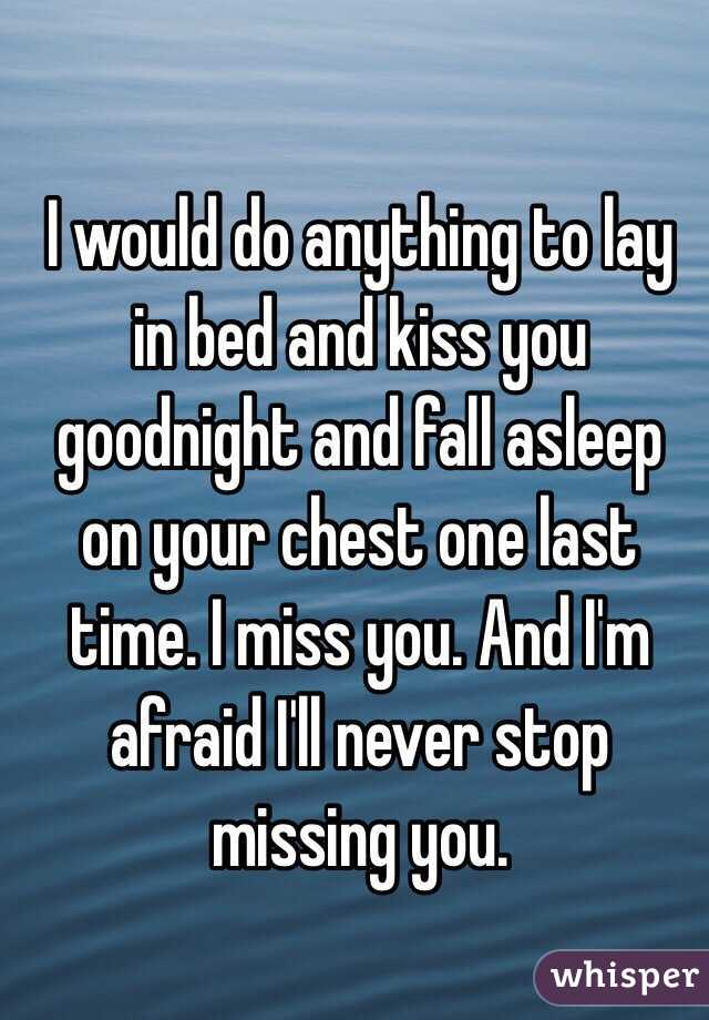 I would do anything to lay in bed and kiss you goodnight and fall asleep on your chest one last time. I miss you. And I'm afraid I'll never stop missing you.