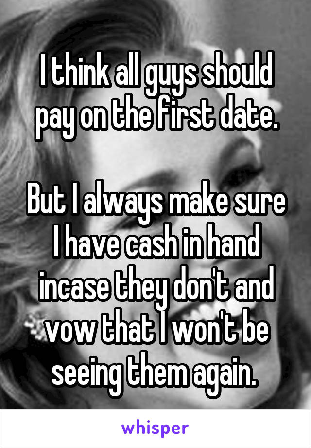 I think all guys should pay on the first date.  But I always make sure I have cash in hand incase they don't and vow that I won't be seeing them again.