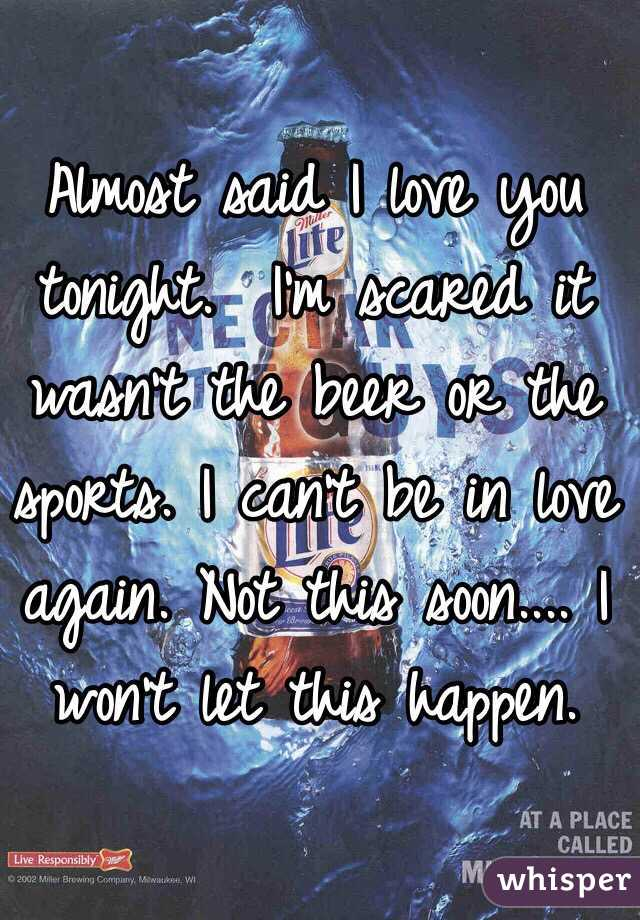 Almost said I love you tonight.  I'm scared it wasn't the beer or the sports. I can't be in love again. Not this soon.... I won't let this happen.