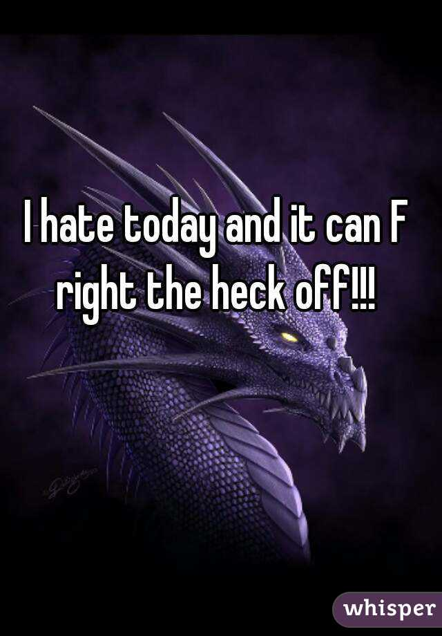 I hate today and it can F right the heck off!!!