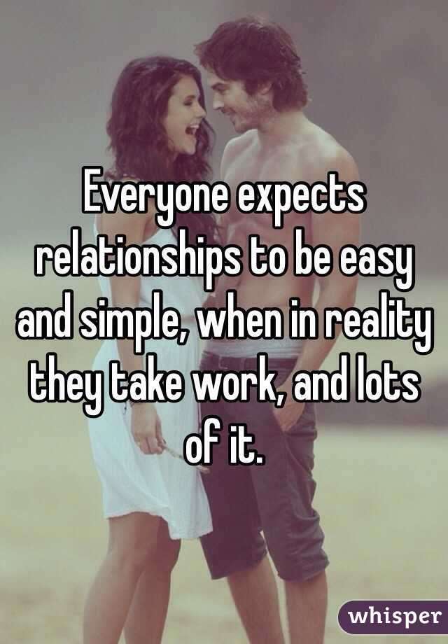 Everyone expects relationships to be easy and simple, when in reality they take work, and lots of it.