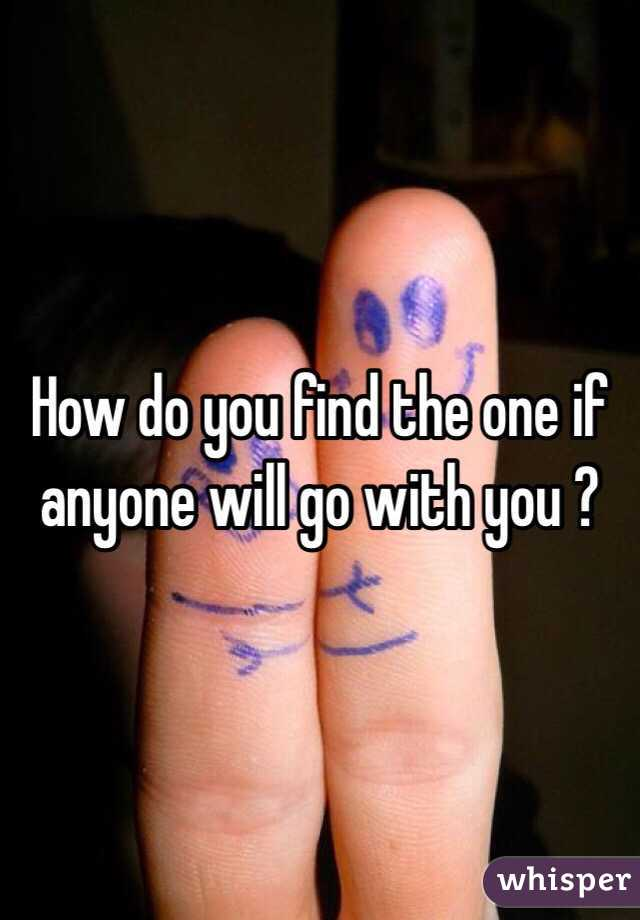 How do you find the one if anyone will go with you ?