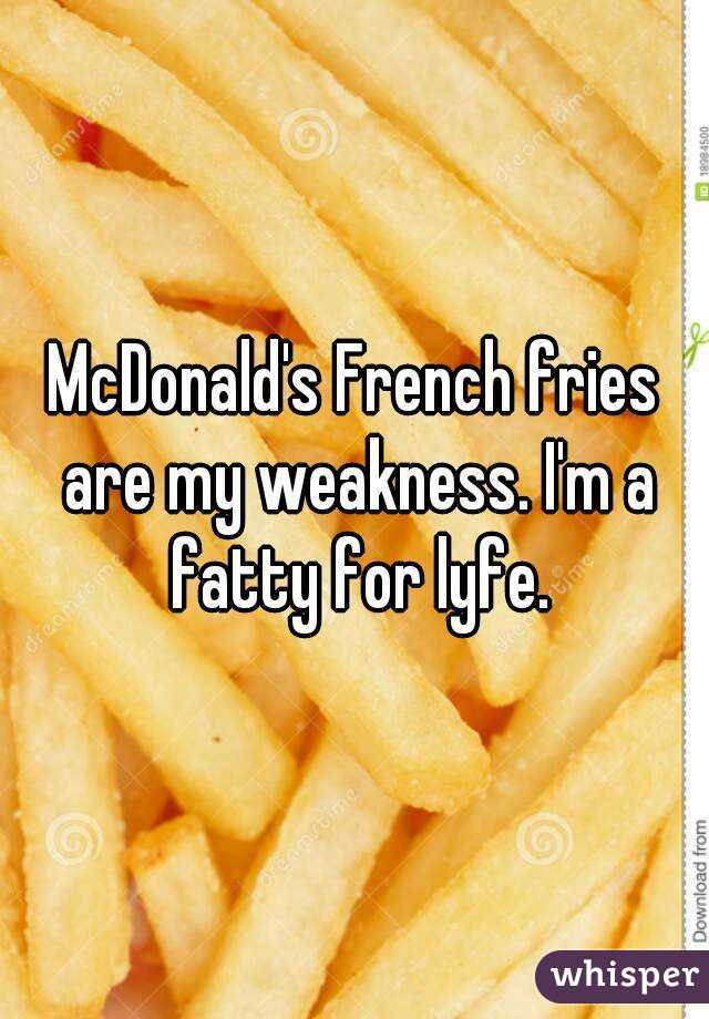 McDonald's French fries are my weakness. I'm a fatty for lyfe.