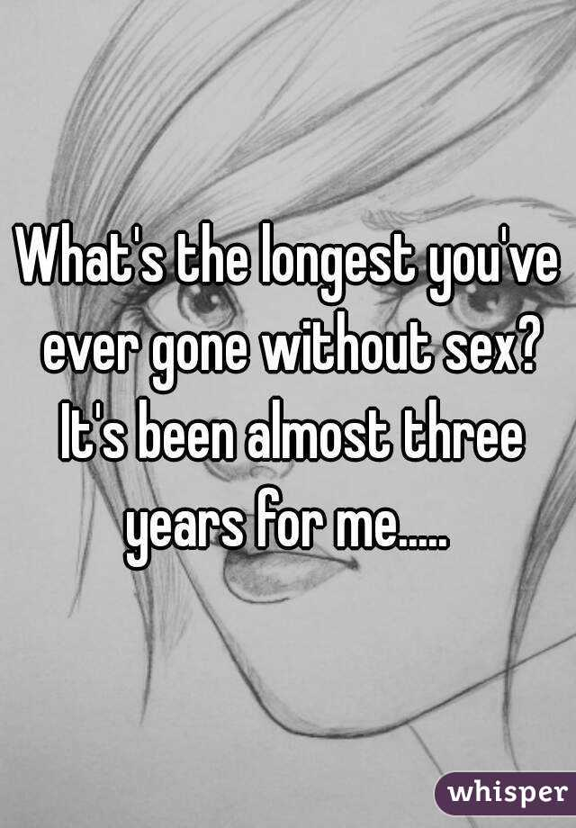 What's the longest you've ever gone without sex? It's been almost three years for me.....
