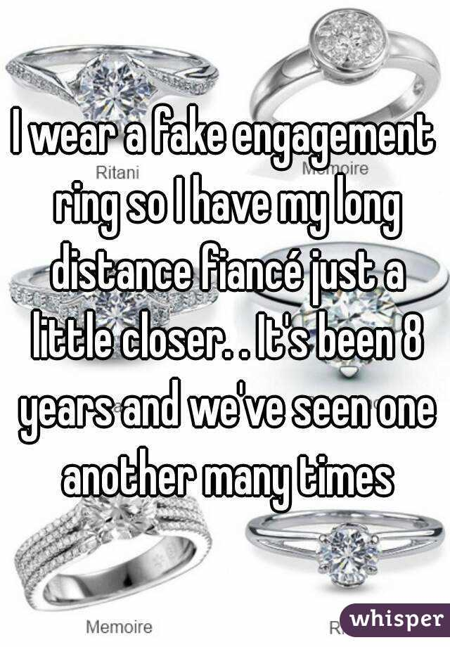 I wear a fake engagement ring so I have my long distance fiancé just a little closer. . It's been 8 years and we've seen one another many times