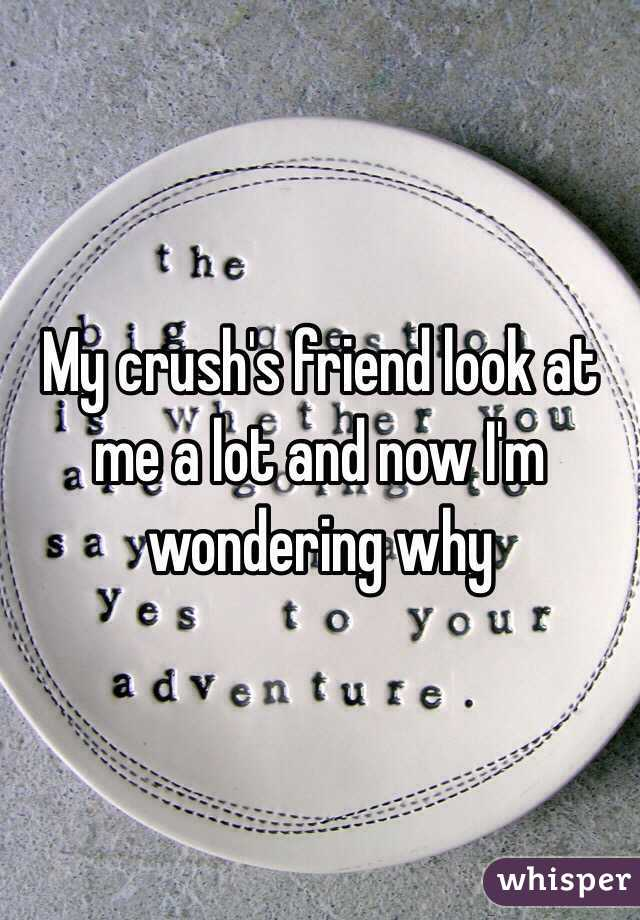 My crush's friend look at me a lot and now I'm wondering why