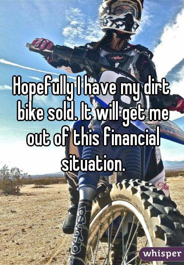 Hopefully I have my dirt bike sold. It will get me out of this financial situation.