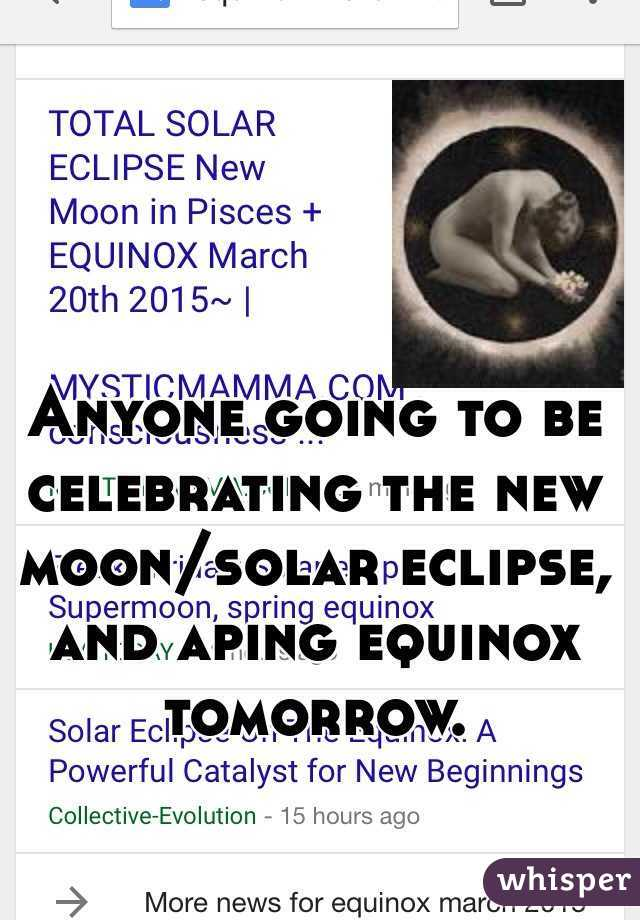 Anyone going to be celebrating the new moon/solar eclipse, and aping equinox tomorrow.