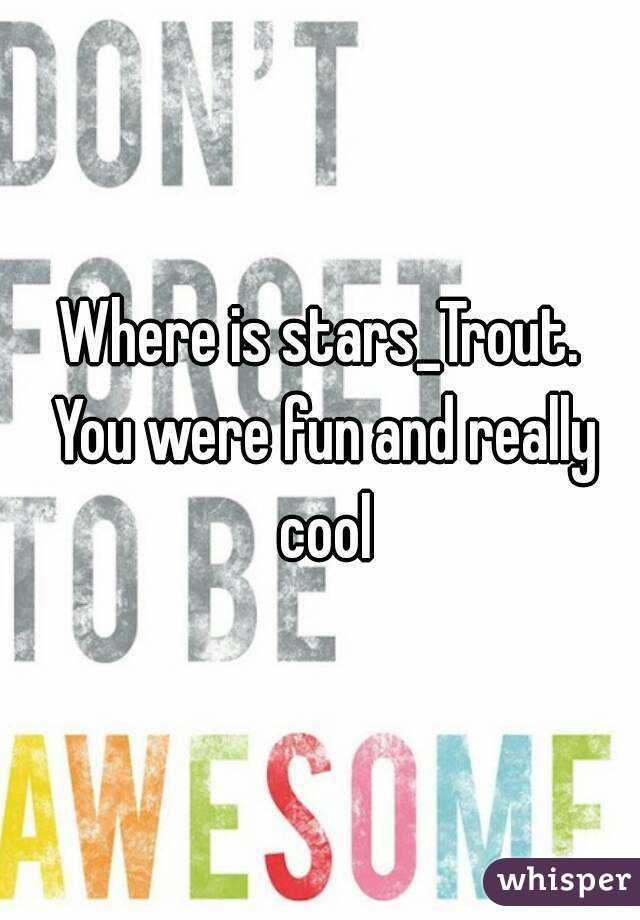 Where is stars_Trout. You were fun and really cool