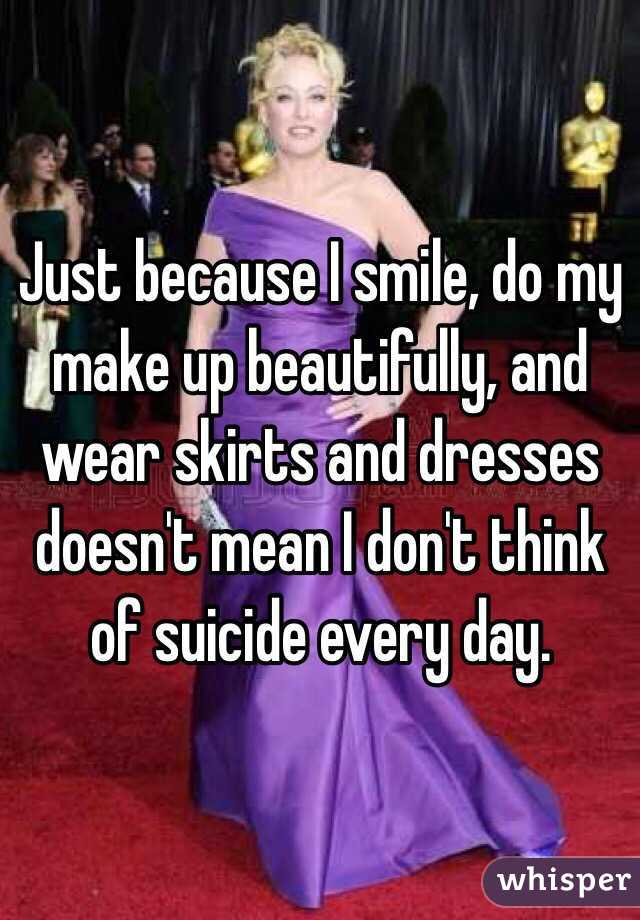 Just because I smile, do my make up beautifully, and wear skirts and dresses doesn't mean I don't think of suicide every day.