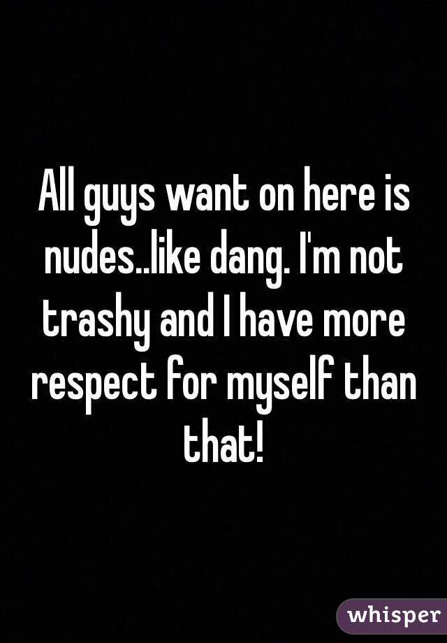 All guys want on here is nudes..like dang. I'm not trashy and I have more respect for myself than that!
