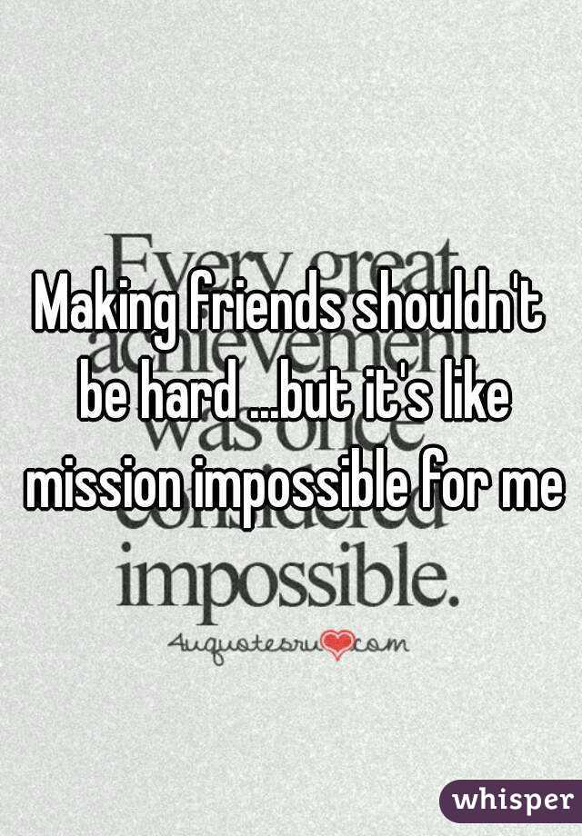 Making friends shouldn't be hard ...but it's like mission impossible for me