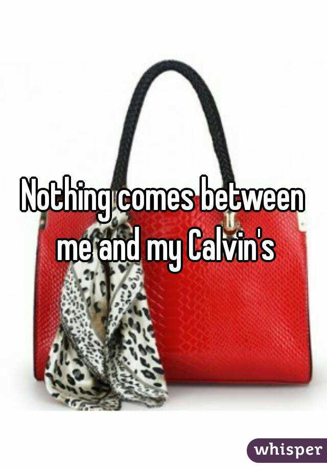 Nothing comes between me and my Calvin's