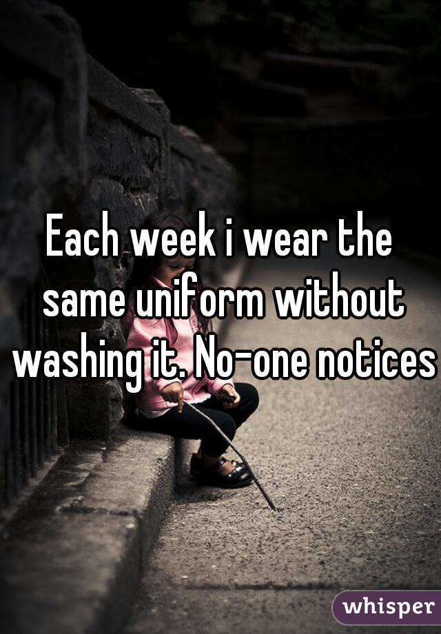 Each week i wear the same uniform without washing it. No-one notices