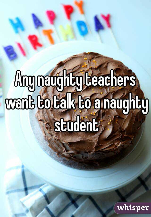 Any naughty teachers want to talk to a naughty student