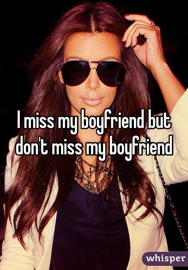 I miss my boyfriend but don't miss my boyfriend