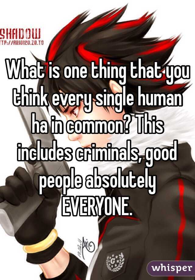 What is one thing that you think every single human ha in common? This includes criminals, good people absolutely EVERYONE.