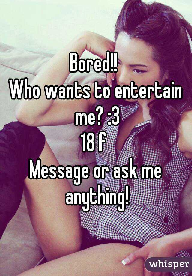 Bored!!  Who wants to entertain me? :3 18 f  Message or ask me anything!