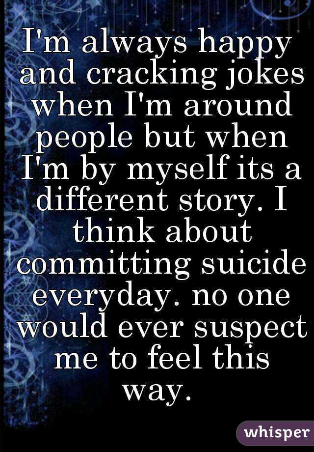 I'm always happy and cracking jokes when I'm around people but when I'm by myself its a different story. I think about committing suicide everyday. no one would ever suspect me to feel this way.