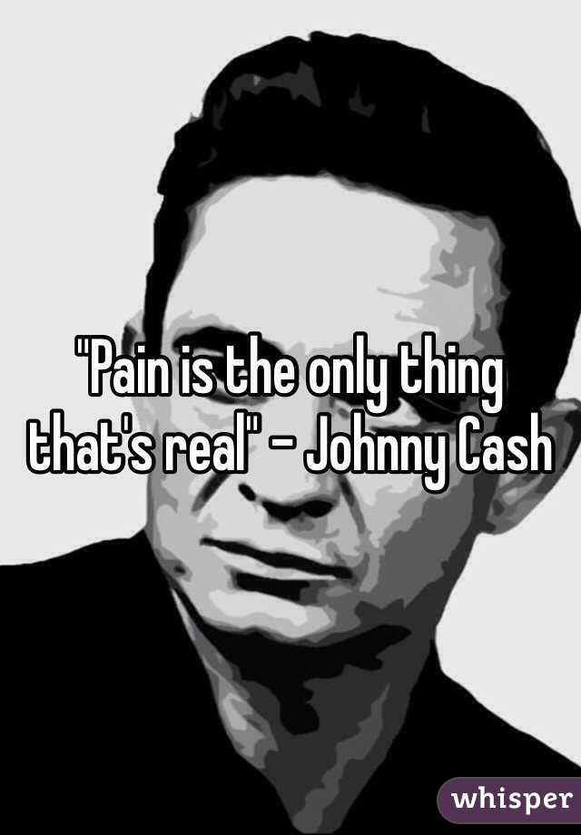"""""""Pain is the only thing that's real"""" - Johnny Cash"""