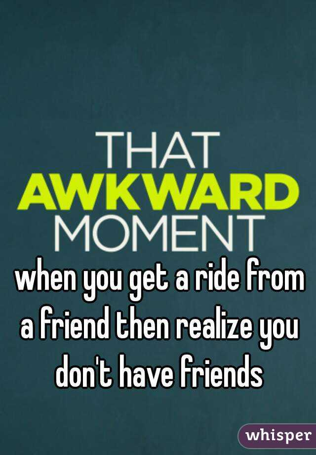 when you get a ride from a friend then realize you don't have friends