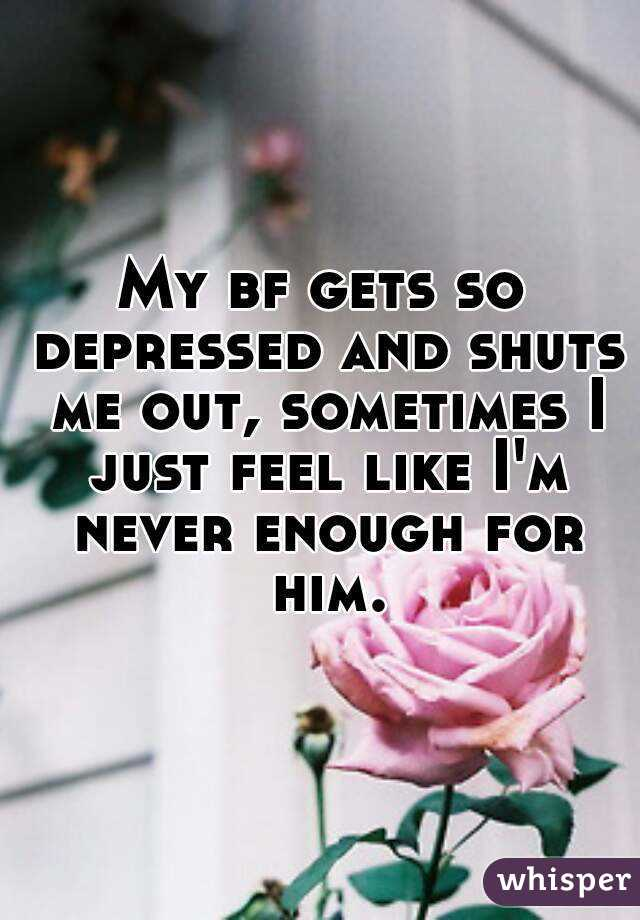 My bf gets so depressed and shuts me out, sometimes I just feel like I'm never enough for him.