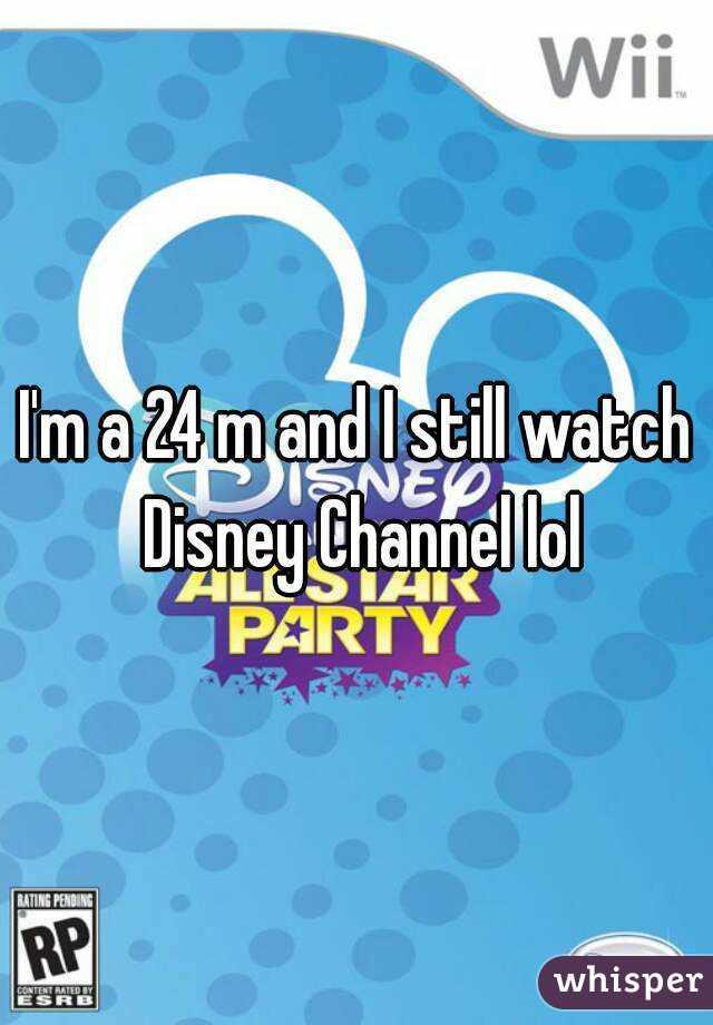 I'm a 24 m and I still watch Disney Channel lol