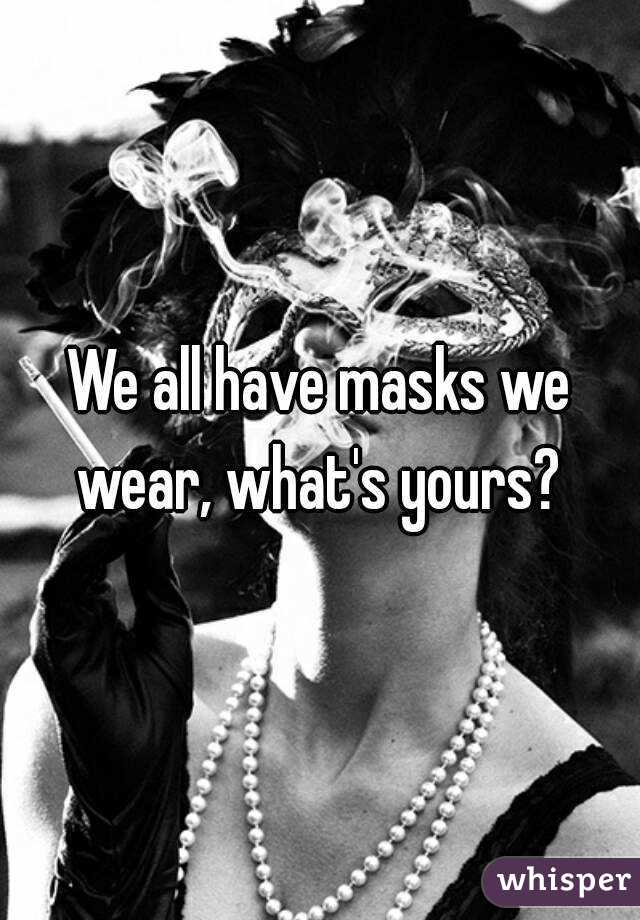 We all have masks we wear, what's yours?