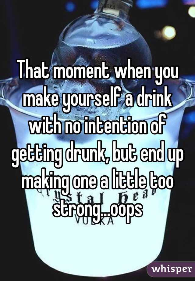 That moment when you make yourself a drink with no intention of getting drunk, but end up making one a little too strong...oops