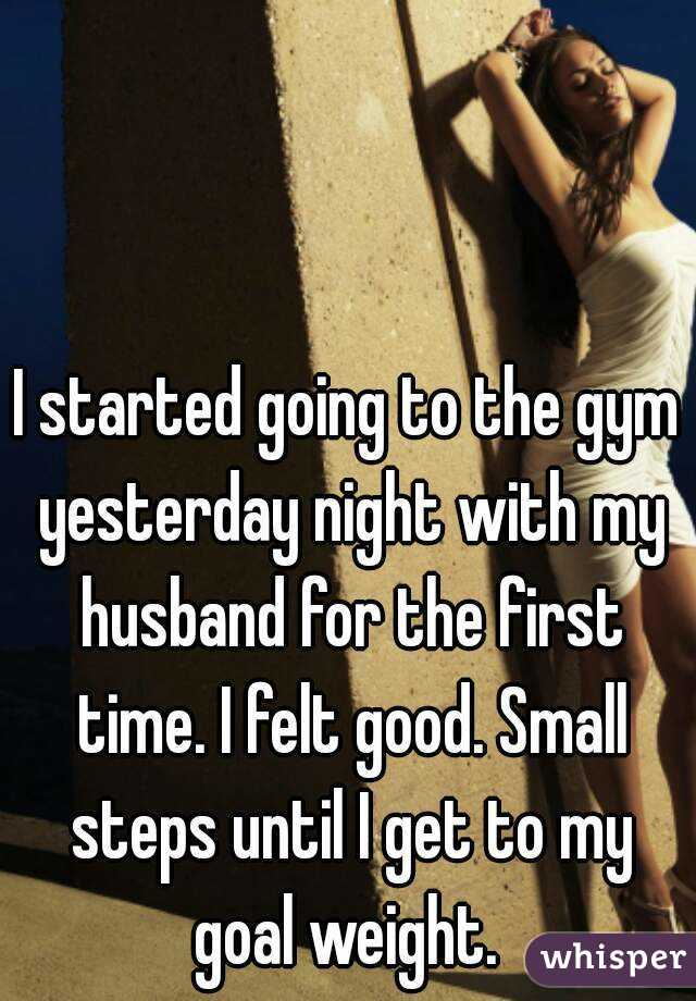 I started going to the gym yesterday night with my husband for the first time. I felt good. Small steps until I get to my goal weight.