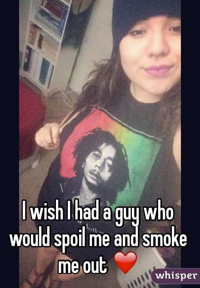 I wish I had a guy who would spoil me and smoke me out ❤️