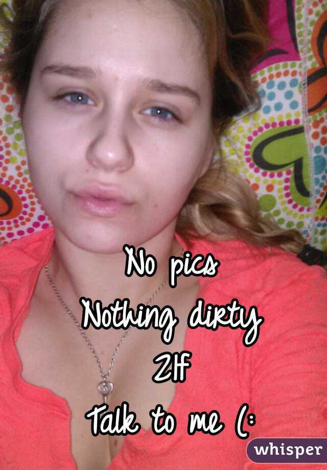No pics Nothing dirty 21f Talk to me (: