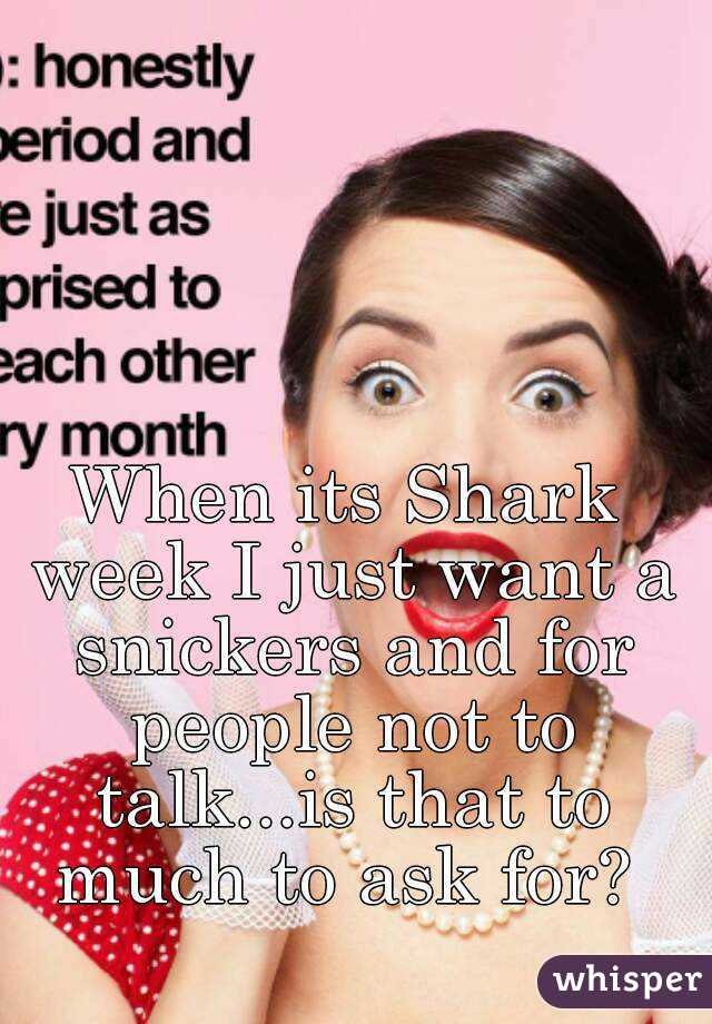When its Shark week I just want a snickers and for people not to talk...is that to much to ask for?