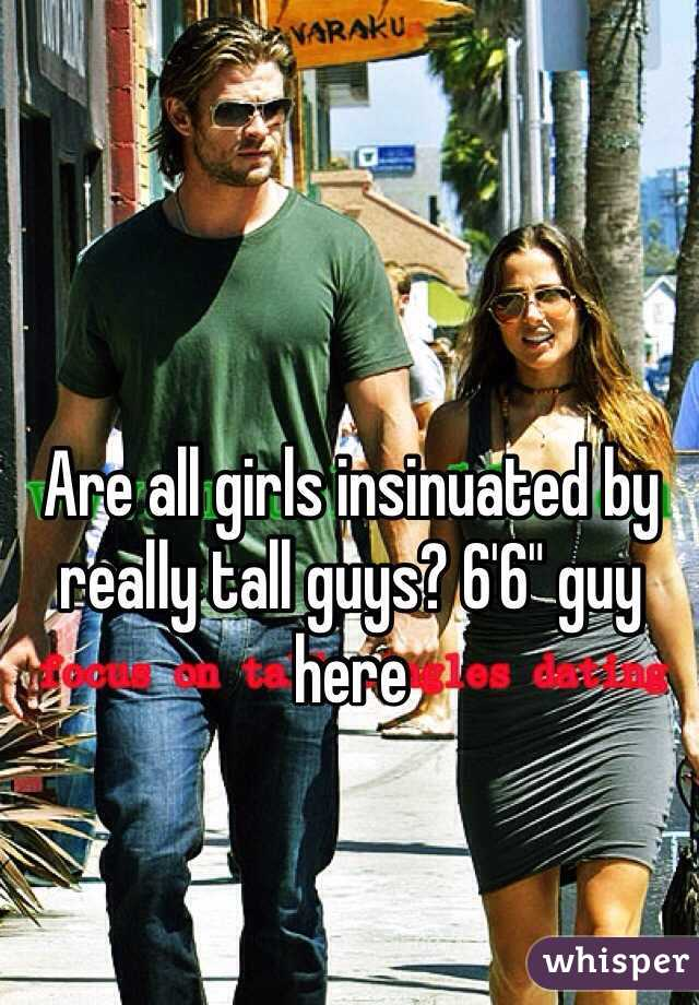"Are all girls insinuated by really tall guys? 6'6"" guy here"
