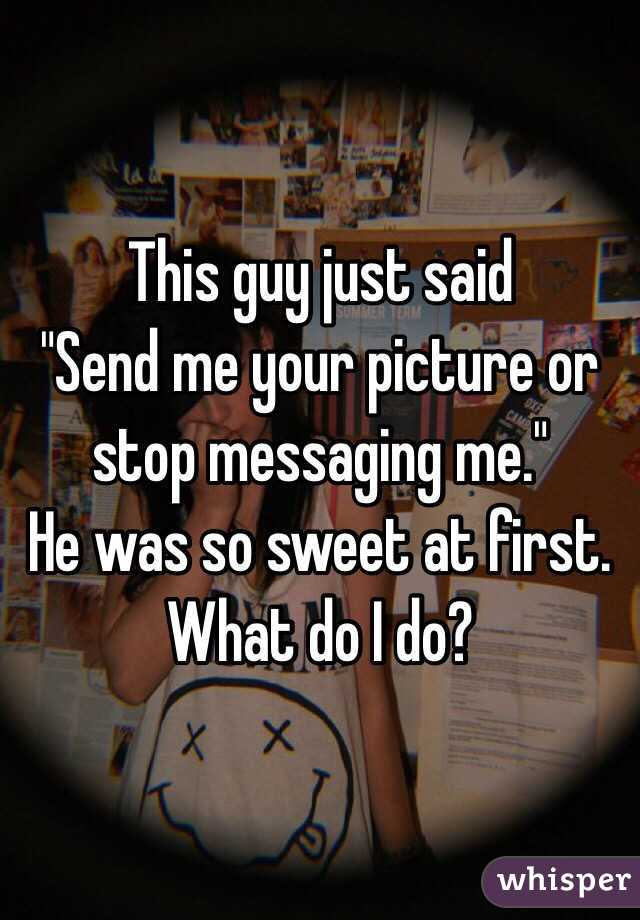 """This guy just said  """"Send me your picture or stop messaging me."""" He was so sweet at first. What do I do?"""
