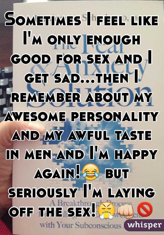 Sometimes I feel like I'm only enough good for sex and I get sad...then I remember about my awesome personality and my awful taste in men and I'm happy again!😂 but seriously I'm laying off the sex!😤👊🚫