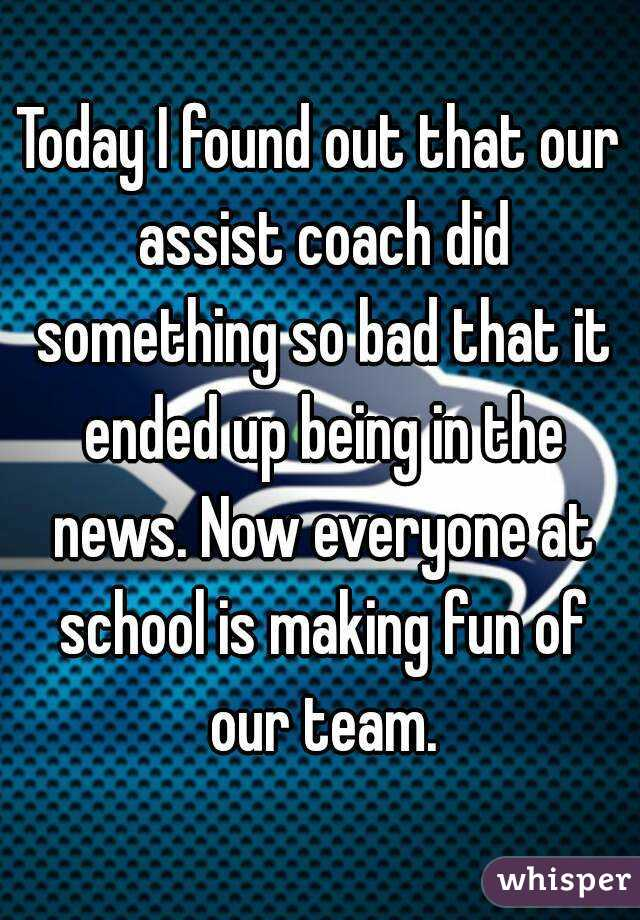 Today I found out that our assist coach did something so bad that it ended up being in the news. Now everyone at school is making fun of our team.