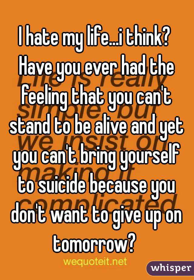 I hate my life...i think? Have you ever had the feeling that you can't stand to be alive and yet you can't bring yourself to suicide because you don't want to give up on tomorrow?