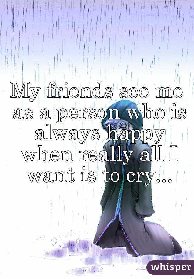 My friends see me as a person who is always happy when really all I want is to cry...