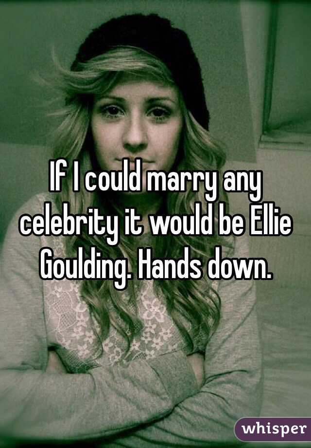 If I could marry any celebrity it would be Ellie Goulding. Hands down.
